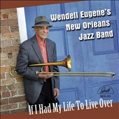 Wendell Eugene/Wendell Eugene New Orleans Jazz Band: If I Had My Life To Live Over