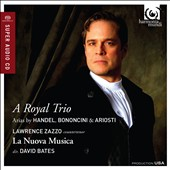 A Royal Trio: Arias by Handel, Bononcini & Ariosti / Lawrence Zazzo (countertenor), La Nuova Musica, David Bates