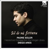 Sol de mi fortuna: Padre Soler - Harpsichord Sonatas from the Morgan Library / Diego Ares, harpsichord