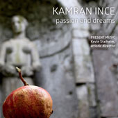 Kamran Ince/Present Music/Kevin Stalheim: Kamran Ince: Passion and Dreams [Digipak]