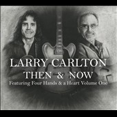Larry Carlton: Then & Now: Featuring Four Hands & a Heart, Vol. 1 [Digipak]