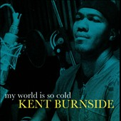 Kent Burnside: My World Is So Cold