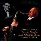 Glenn Zottola: Bossa, Bonfá and Black Orpheus: a Tribute To Stan Getz