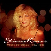 Shivani Kumar: Where Do We Go From Here [Digipak]