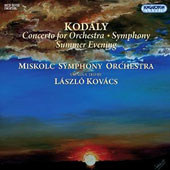 Zoltan Kodaly: Concerto for Orchestra; Symphony; Summer Evening / Miskolc SO, Kovacs