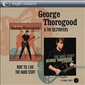 George Thorogood (Vocals/Guitar)/George Thorogood & the Destroyers: Ride 'Til I Die/The Hard Stuff