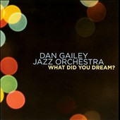 Dan Gailey/Dan Gailey Jazz Orchestra: What Did You Dream?
