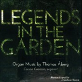 Legends in the Garden: Organ Music by Thomas Aberg / Carson Cooman, organ