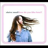 Claire Small: How Do You Like Love? [Digipak]