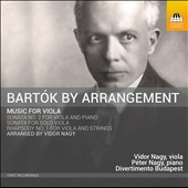 Bartók by Arrangement: Music for Viola - Viola Sonata No. 2; Sonata for Solo Viola; Rhapsody No. 1 for Viola & Strings / Vidor Nagy, viola; Péter Nagy, piano