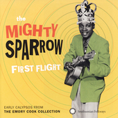 Mighty Sparrow: First Flight: Early Calypsos from the Emory Cook Collection