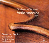 Aldebrando Subissati: Violin Sonatas (1675) / Alessandro Ciccolini, violin, Gaetano Nasillo, cello, Karl-Ernst Schroder, theorbo, Luca Scandali, keyboards