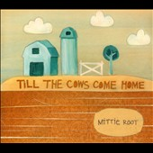 Mittie Root: Till the Cows Come Home [Digipak]
