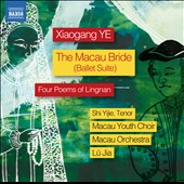 Xiaogang Ye (b.1955): The Macau Bride, ballet suite; Four Poems of Lingnan / Shi Yijie, tenor