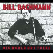 Bill Bachmann: Big World Out There [Digipak]
