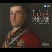 The Art of Goya and the Sound of the Spanish Guitar / Andrés Segovia, Eliot Fisk, Manuel Barrueco, Oscar Ghiglia, Xuefei Yang  et al.