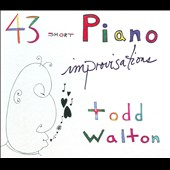 Todd Walton: 43 Short Piano Improvisations [Digipak]