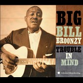 Big Bill Broonzy: Trouble in Mind [Smithsonian/Folkways]