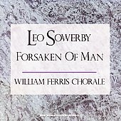 Sowerby: Forsaken of Man / William Ferris Chorale