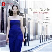 From the Streets: Janacek: Sonata; On an Overgrown Path; Ravel: Prokofiev / Ivana Gavric, piano