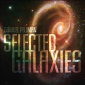 Electroacoustic Music by Samuel Pellman 'Selected Galaxies': Peculiar Galaxies; Spiral Galaxies; Elliptical Galaxies; Selected Cosmos