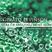 Here of Amazing Most Now - Gerald Levinson: Chamber Music