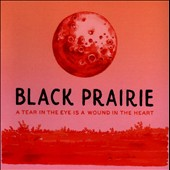 Black Prairie: A Tear in the Eye Is a Wound in the Heart *