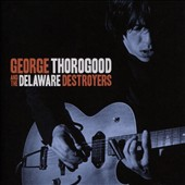 George Thorogood (Vocals/Guitar)/George Thorogood & the Destroyers: George Thorogood and the Delaware Destroyers