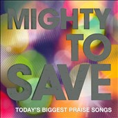 Various Artists: Mighty To Save: Today's Biggest Praise Songs