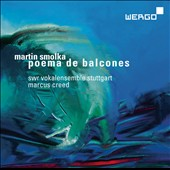 Martin Smolka (b.1957): Poema de Balcones, for 2 mixed choirs; Walden, for mixed choir & percussion; Salt and Sadness for choir / Marcus Creed, SWR Vokalensemble Stuttgart; Martin Homann, percussion