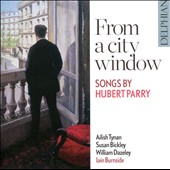 From a City Window: Songs by Hubert Parry / Ailish Tynan, soprano; Susan Bickley, mezzo-soprano; William Dazeley, baritone; Iain Burnside, piano