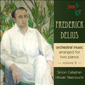 Delius: Orchestral Music Arranged for Two Pianos, Vol. 2 / Simon Callaghan: piano; Hiroaki Takenouchi: piano