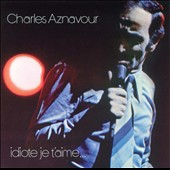 Charles Aznavour: Idiote Je T'Aime