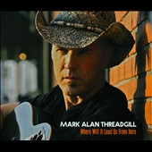 Mark Alan Threadgill: Where Will It Lead Us From Here [Digipak]