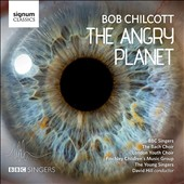 Bob Chilcott (b,.1955): The Angry Planet, environmental cantata / BBC Singers; The Bach Choir; David Hill et al.