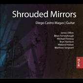 Shrouded Mirrors: Guitar music by James Dillon, Brian Ferneyhough, Michael Finnissy, Bryn Harrison, Wieland Hoban, Matthew Sergeant / Diego Castro Magas, guitar