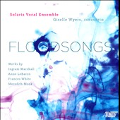 Floodsongs - Contemporary American music by Marshall Ingram, Anne LeBaron, Meredith Monk et al. / Solaris Vocal Ens.