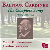 Henry Balfour Gardiner (1877-1950): The Complete Songs; 3 pieces for piano / Martin Oxenham, baritone; Janathan Beatty, piano