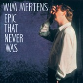 Wim Mertens: Epic That Never Was