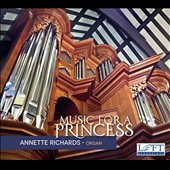 Music for a Princess: Annette Richards, organ - Works by J.S. Bach, C.P.E. Bach, Dieterich Buxtehude, Nicolaus Bruhns, & Anna Amalia