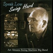 Art Abrams Swing Machine Big Band: Speak Low Swing Hard