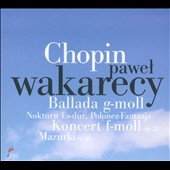 Chopin: Ballade in G Minor; Piano Concerto in F Minor / Pawel Wakarecy