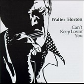 Big Walter Horton: Can't Keep Lovin' You
