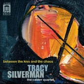 Tracy Silverman (b.1960): Between the Kiss and the Chaos / The Calder Quartet