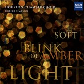 Soft Blink of Amber Light: Contemporary Choral Works by White, Hagen, Theofanidis, DiOrio et al. / Houston Chamber Choir; Robert Simpson