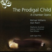 Michael Williams: The Prodigal Child: A Chamber Opera / Joanne Cole-Rosser: mezzo-soprano; Stephanie Acraman: soprano; Paul Whelan: baritone