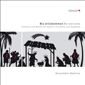 Bis willekommen (Be welcome), Anthems & Motets for Advent, Christmas and Epiphany - works by Praetorius, Distler, Victoria, Heller et al. / Ensemble Nobiles