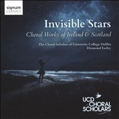 Invisible Stars: Choral Works of Ireland & Scotland by Bill Whelan, Desmond Earley, Michael McGlynn et al. / Choral Scholars, Univ. of Dublin