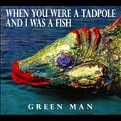 Green Man: When You Were A Tadpole And I Was A Fish