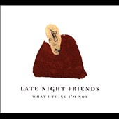 Late Night Friends: What I Think I'm Not [Digipak]